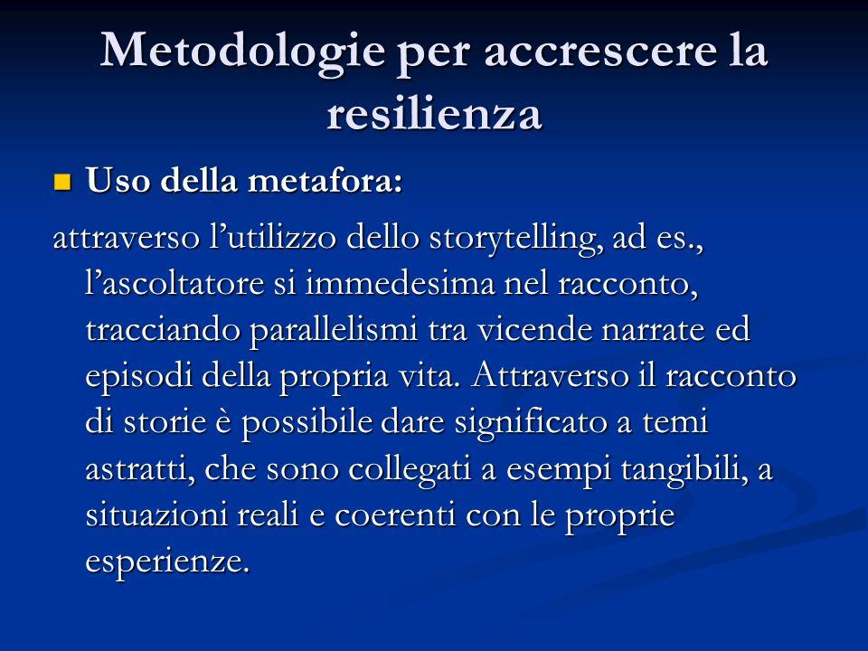 Metodologie per accrescere la resilienza Uso della metafora: Uso della metafora: attraverso lutilizzo dello storytelling, ad es., lascoltatore si imme