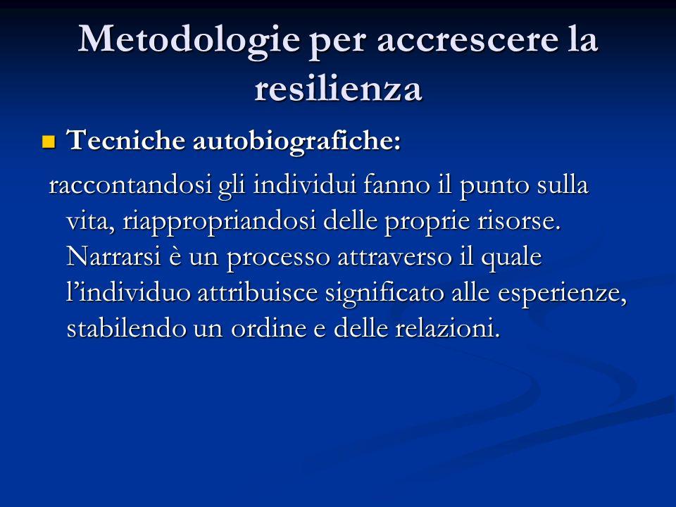 Metodologie per accrescere la resilienza Tecniche autobiografiche: Tecniche autobiografiche: raccontandosi gli individui fanno il punto sulla vita, ri