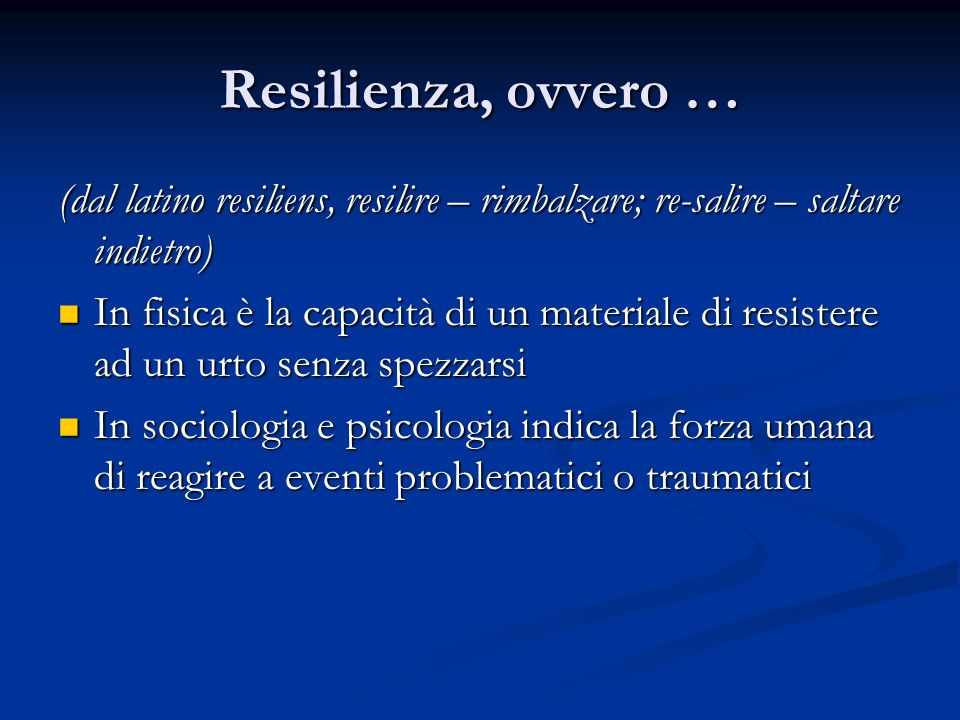 Resilienza, ovvero … (dal latino resiliens, resilire – rimbalzare; re-salire – saltare indietro) In fisica è la capacità di un materiale di resistere