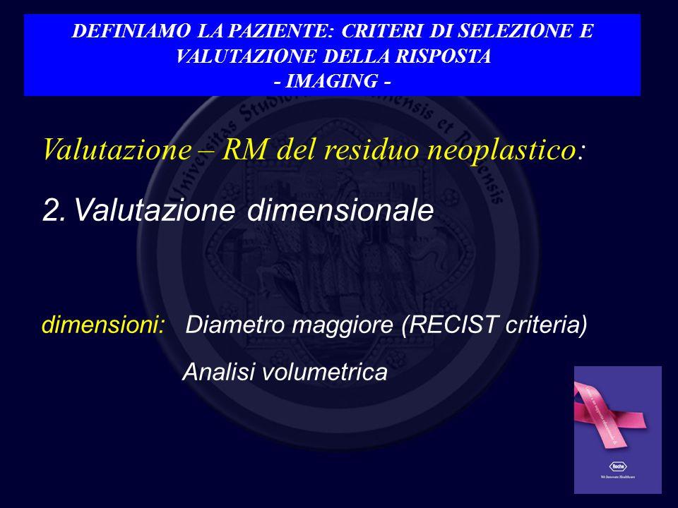 Valutazione – RM del residuo neoplastico: 2.Valutazione dimensionale dimensioni: Diametro maggiore (RECIST criteria) Analisi volumetrica DEFINIAMO LA