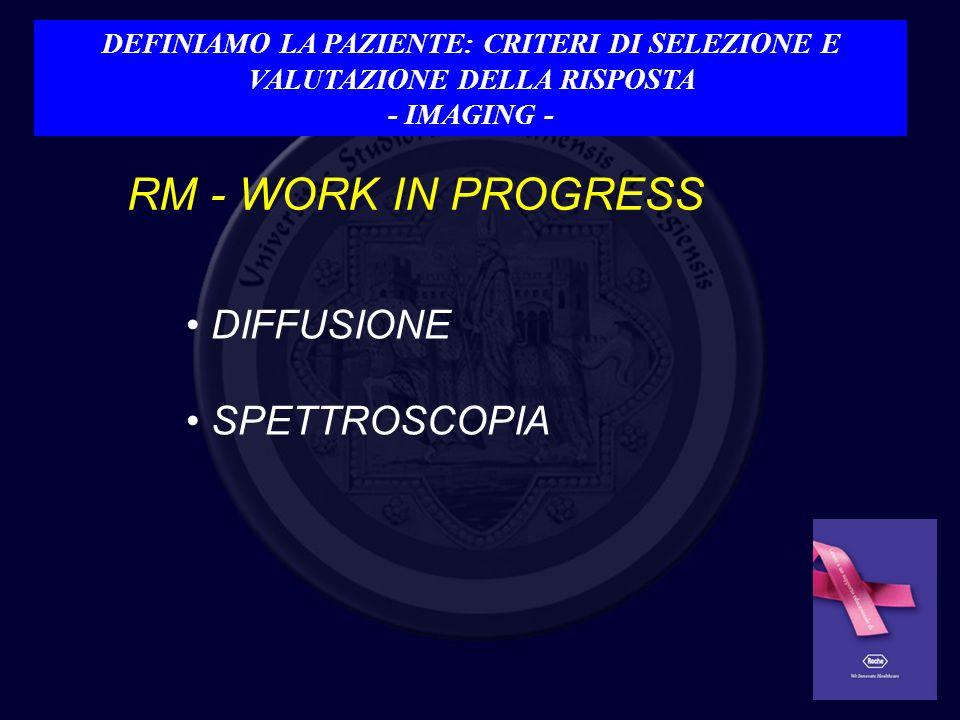 RM - WORK IN PROGRESS DIFFUSIONE SPETTROSCOPIA DEFINIAMO LA PAZIENTE: CRITERI DI SELEZIONE E VALUTAZIONE DELLA RISPOSTA - IMAGING -