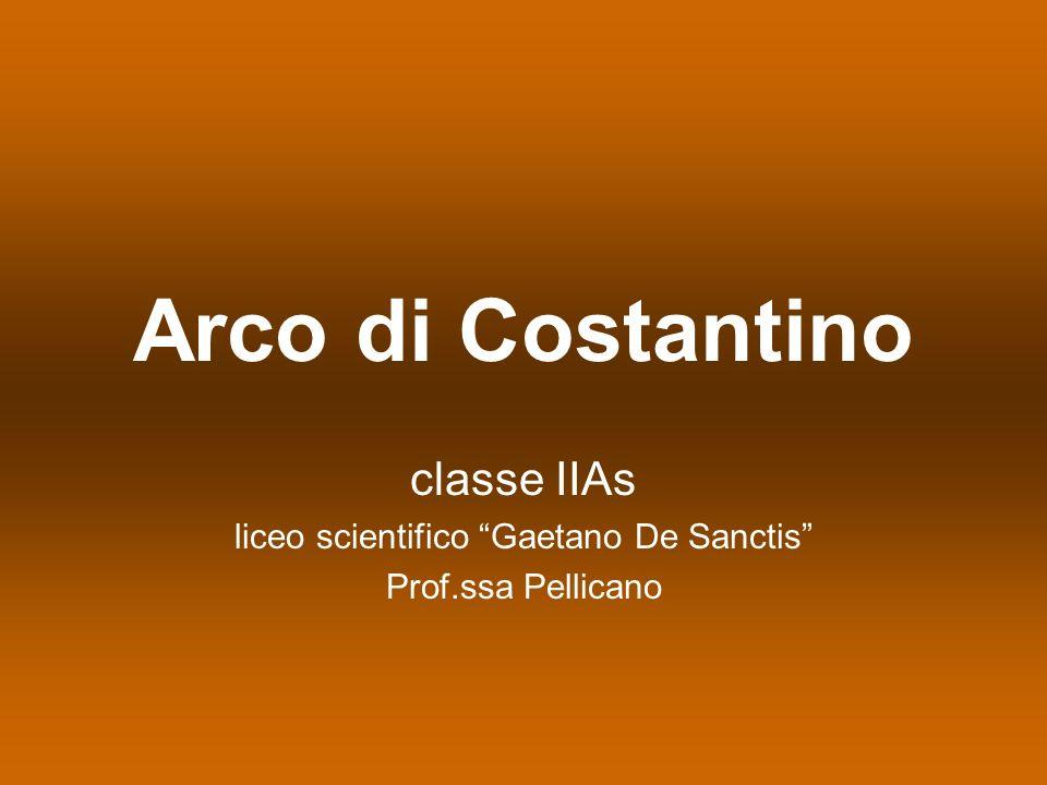 Arco di Costantino classe IIAs liceo scientifico Gaetano De Sanctis Prof.ssa Pellicano