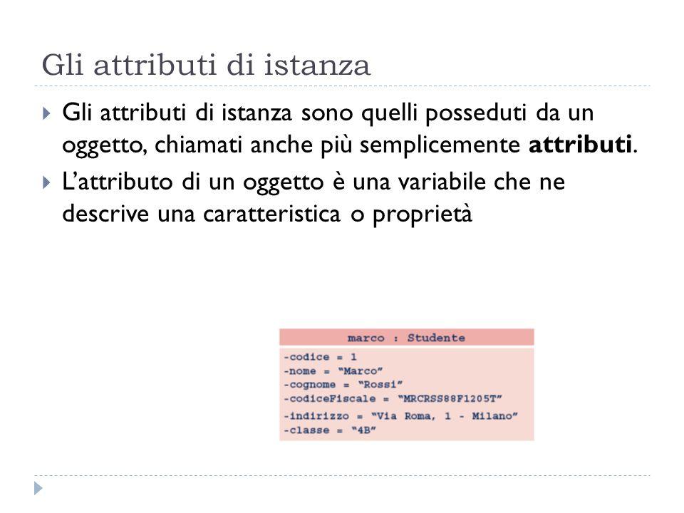 Gli attributi di istanza Gli attributi di istanza sono quelli posseduti da un oggetto, chiamati anche più semplicemente attributi. Lattributo di un og