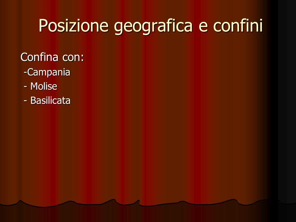 Posizione geografica e confini Confina con: -Campania -Campania - Molise - Molise - Basilicata - Basilicata