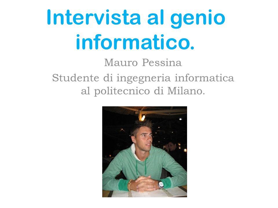 Intervista al genio informatico. Mauro Pessina Studente di ingegneria informatica al politecnico di Milano.