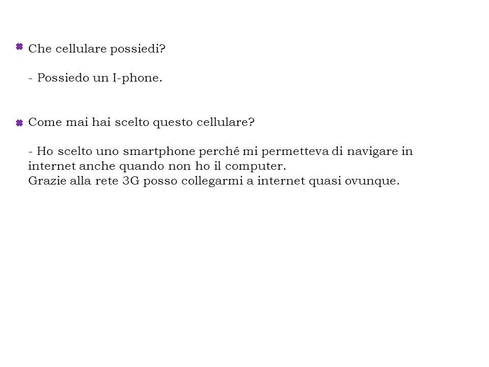 Che cellulare possiedi? - Possiedo un I-phone. Come mai hai scelto questo cellulare? - Ho scelto uno smartphone perché mi permetteva di navigare in in