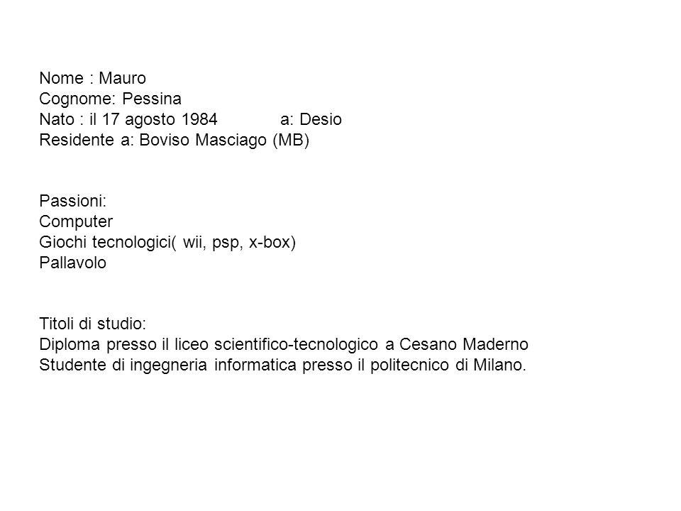 Nome : Mauro Cognome: Pessina Nato : il 17 agosto 1984 a: Desio Residente a: Boviso Masciago (MB) Passioni: Computer Giochi tecnologici( wii, psp, x-b