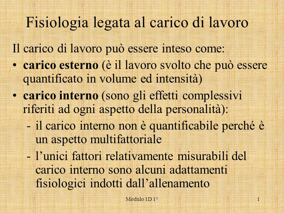 Modulo 1D 1°1 Fisiologia legata al carico di lavoro Il carico di lavoro può essere inteso come: carico esterno (è il lavoro svolto che può essere quan
