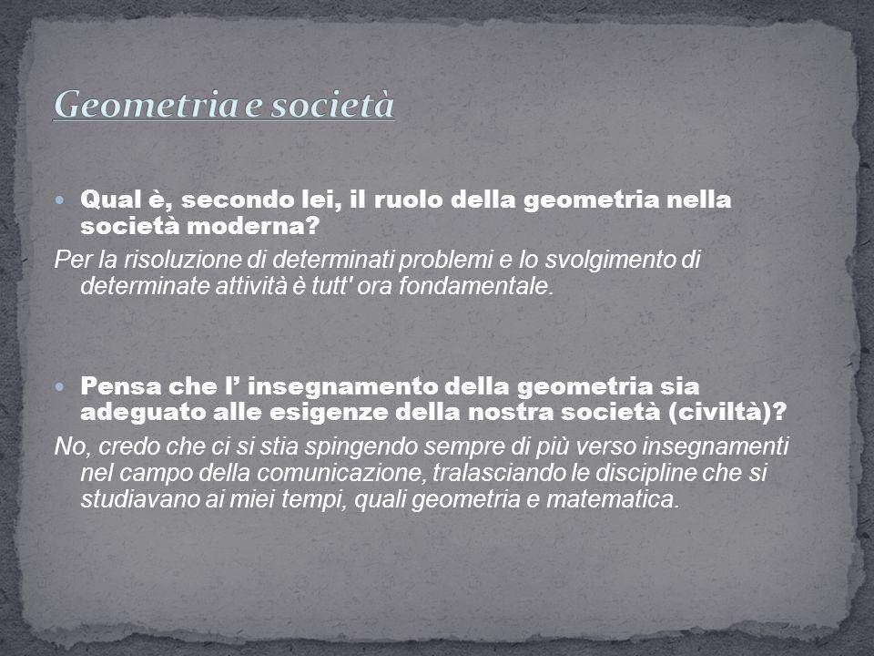 Qual è, secondo lei, il ruolo della geometria nella società moderna? Per la risoluzione di determinati problemi e lo svolgimento di determinate attivi