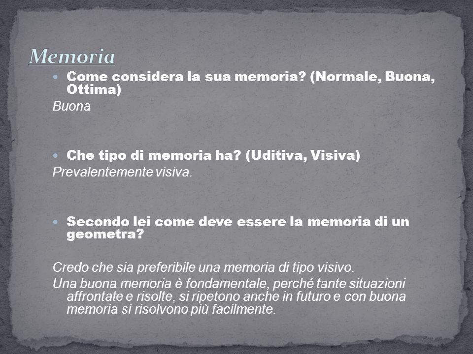 Come considera la sua memoria? (Normale, Buona, Ottima) Buona Che tipo di memoria ha? (Uditiva, Visiva) Prevalentemente visiva. Secondo lei come deve