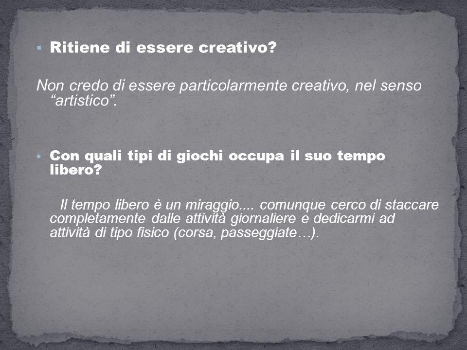 Ritiene di essere creativo? Non credo di essere particolarmente creativo, nel senso artistico. Con quali tipi di giochi occupa il suo tempo libero? Il