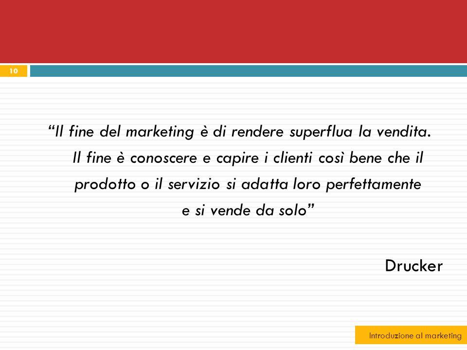 10 Il fine del marketing è di rendere superflua la vendita. Il fine è conoscere e capire i clienti così bene che il prodotto o il servizio si adatta l