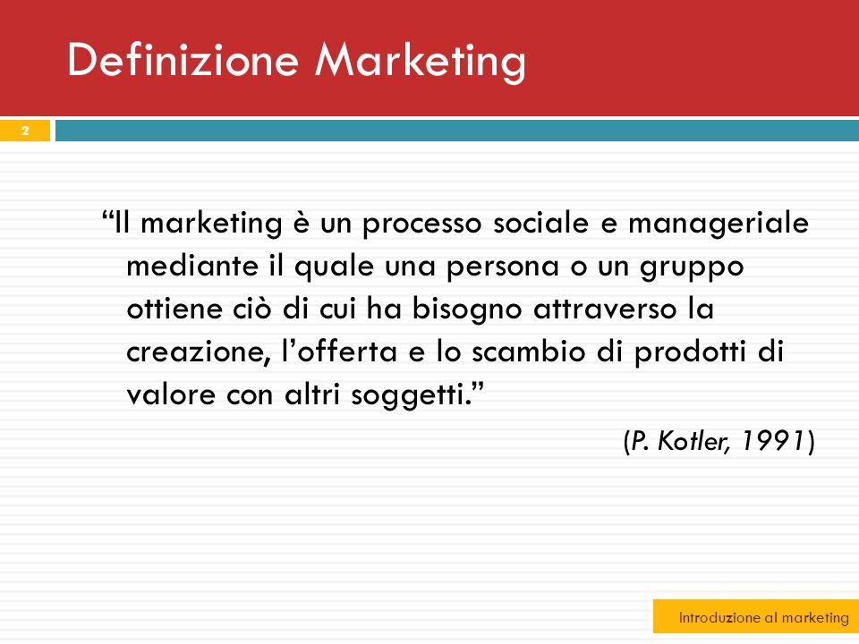 Definizione Marketing 2 Il marketing è un processo sociale e manageriale mediante il quale una persona o un gruppo ottiene ciò di cui ha bisogno attra