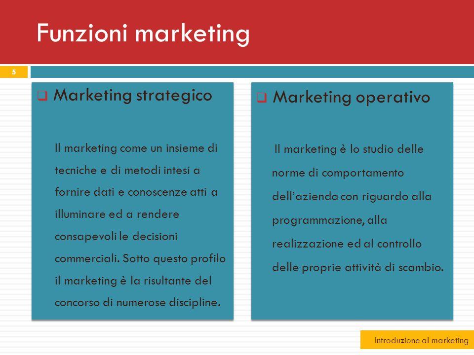 Funzioni marketing Marketing strategico Il marketing come un insieme di tecniche e di metodi intesi a fornire dati e conoscenze atti a illuminare ed a