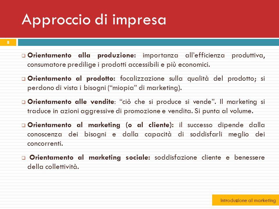 Approccio di impresa 8 Orientamento alla produzione: importanza allefficienza produttiva, consumatore predilige i prodotti accessibili e più economici
