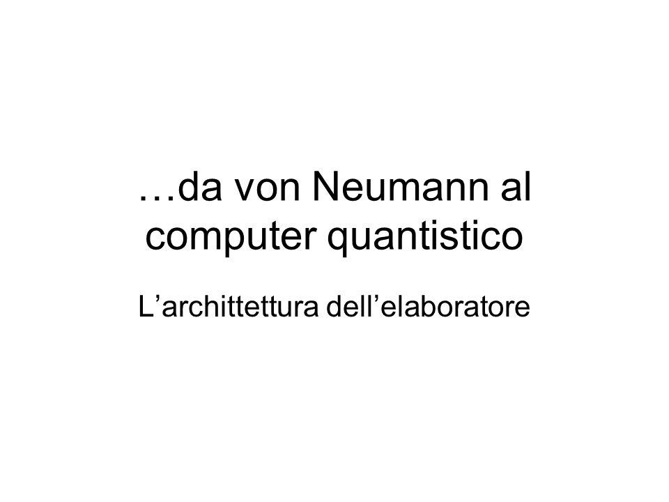 …da von Neumann al computer quantistico Larchittettura dellelaboratore