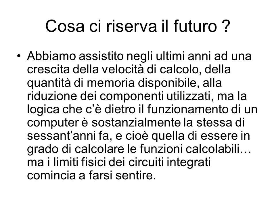 Cosa ci riserva il futuro ? Abbiamo assistito negli ultimi anni ad una crescita della velocità di calcolo, della quantità di memoria disponibile, alla