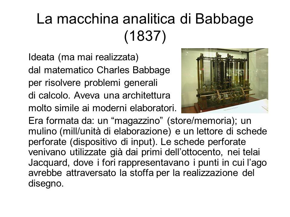 La macchina analitica di Babbage (1837) Ideata (ma mai realizzata) dal matematico Charles Babbage per risolvere problemi generali di calcolo. Aveva un