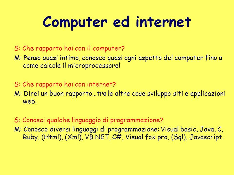 Computer ed internet S: Che rapporto hai con il computer? M: Penso quasi intimo, conosco quasi ogni aspetto del computer fino a come calcola il microp