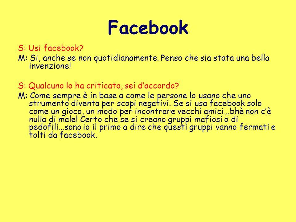 Facebook S: Usi facebook? M: Si, anche se non quotidianamente. Penso che sia stata una bella invenzione! S: Qualcuno lo ha criticato, sei daccordo? M: