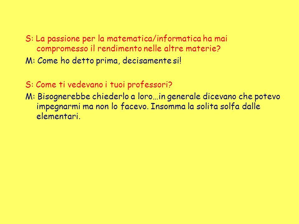 S: La passione per la matematica/informatica ha mai compromesso il rendimento nelle altre materie? M: Come ho detto prima, decisamente si! S: Come ti