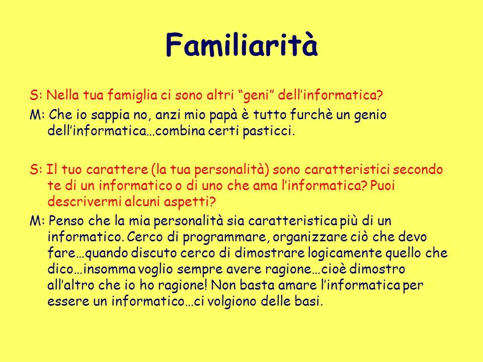 Familiarità S: Nella tua famiglia ci sono altri geni dellinformatica? M: Che io sappia no, anzi mio papà è tutto furchè un genio dellinformatica…combi