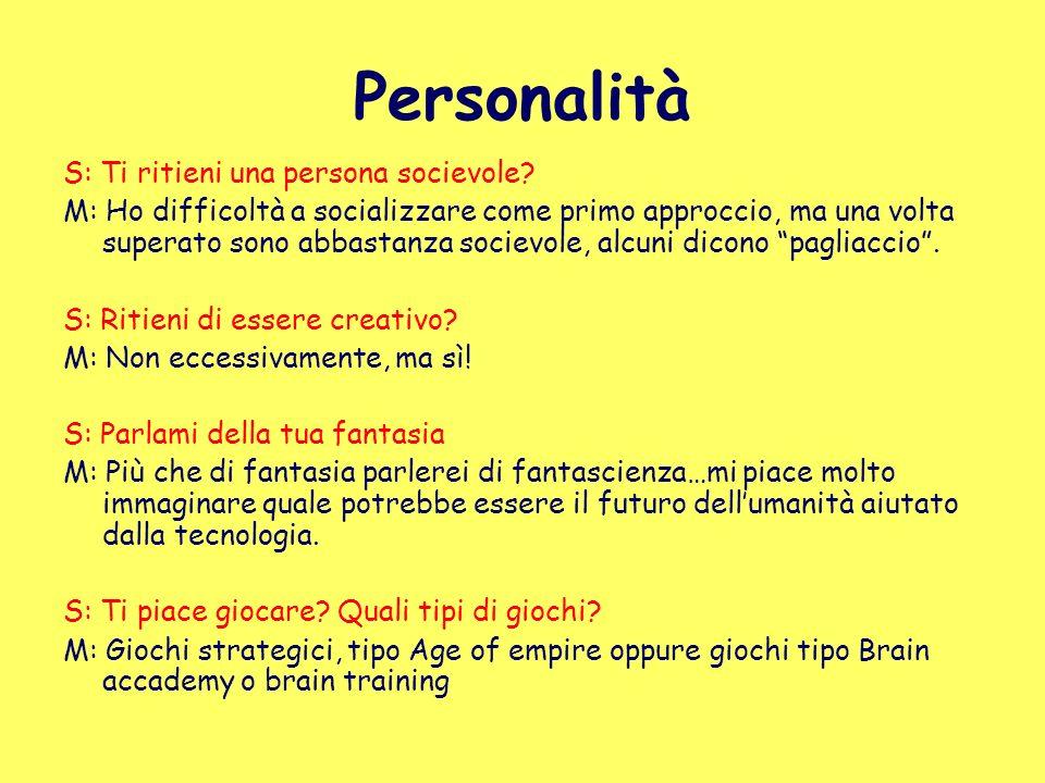 Personalità S: Ti ritieni una persona socievole? M: Ho difficoltà a socializzare come primo approccio, ma una volta superato sono abbastanza socievole