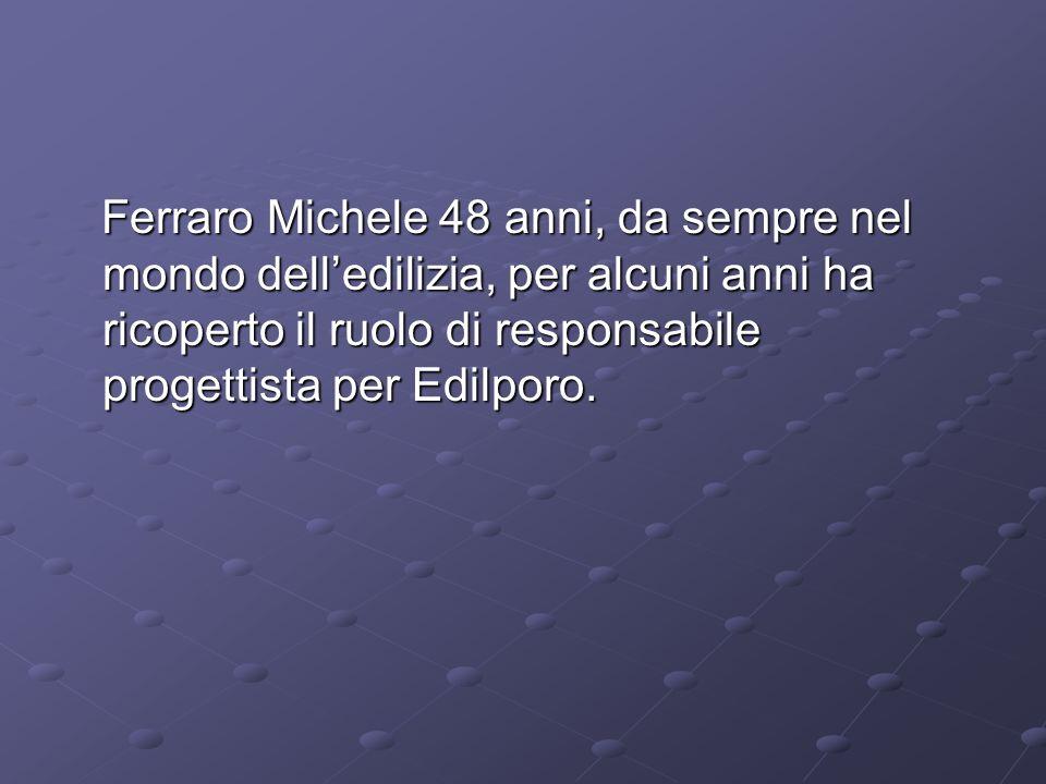 Ferraro Michele 48 anni, da sempre nel mondo delledilizia, per alcuni anni ha ricoperto il ruolo di responsabile progettista per Edilporo.