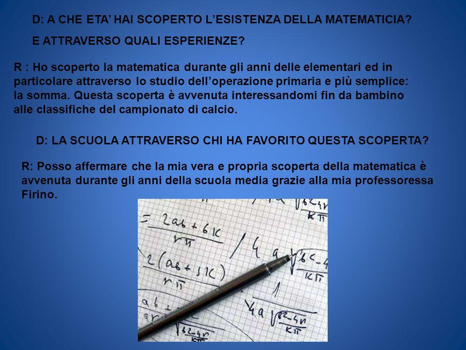 D: A CHE ETA HAI SCOPERTO LESISTENZA DELLA MATEMATICIA? E ATTRAVERSO QUALI ESPERIENZE? R : Ho scoperto la matematica durante gli anni delle elementari