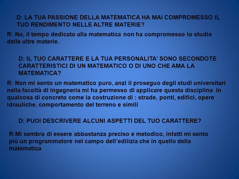 D: LA TUA PASSIONE DELLA MATEMATICA HA MAI COMPROMESSO IL TUO RENDIMENTO NELLE ALTRE MATERIE? R: No, il tempo dedicato alla matematica non ha comprome