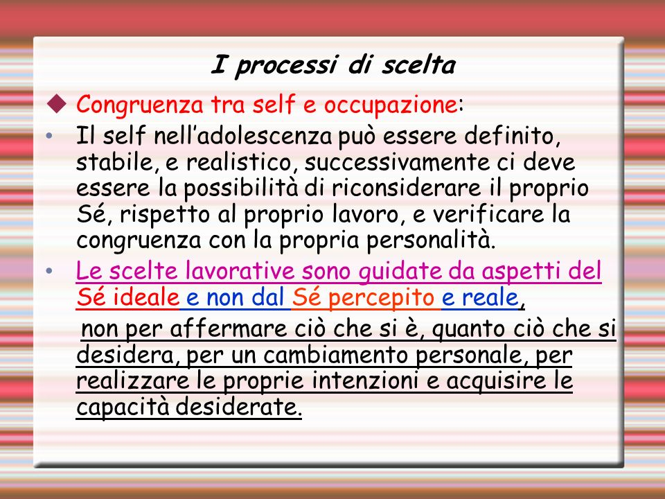 I processi di scelta Congruenza tra self e occupazione: Il self nelladolescenza può essere definito, stabile, e realistico, successivamente ci deve essere la possibilità di riconsiderare il proprio Sé, rispetto al proprio lavoro, e verificare la congruenza con la propria personalità.