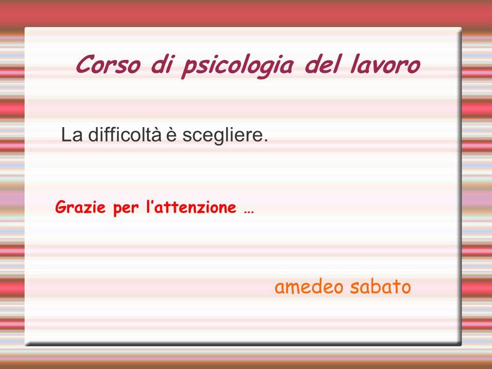 Corso di psicologia del lavoro La difficoltà è scegliere. Grazie per lattenzione … amedeo sabato