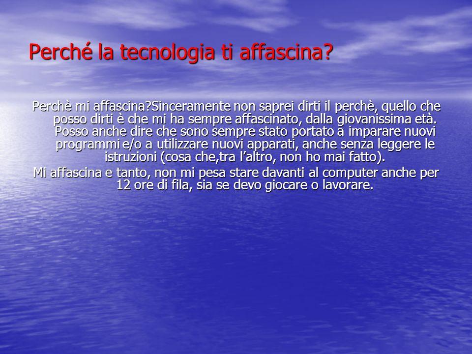 Perché la tecnologia ti affascina? Perchè mi affascina?Sinceramente non saprei dirti il perchè, quello che posso dirti è che mi ha sempre affascinato,