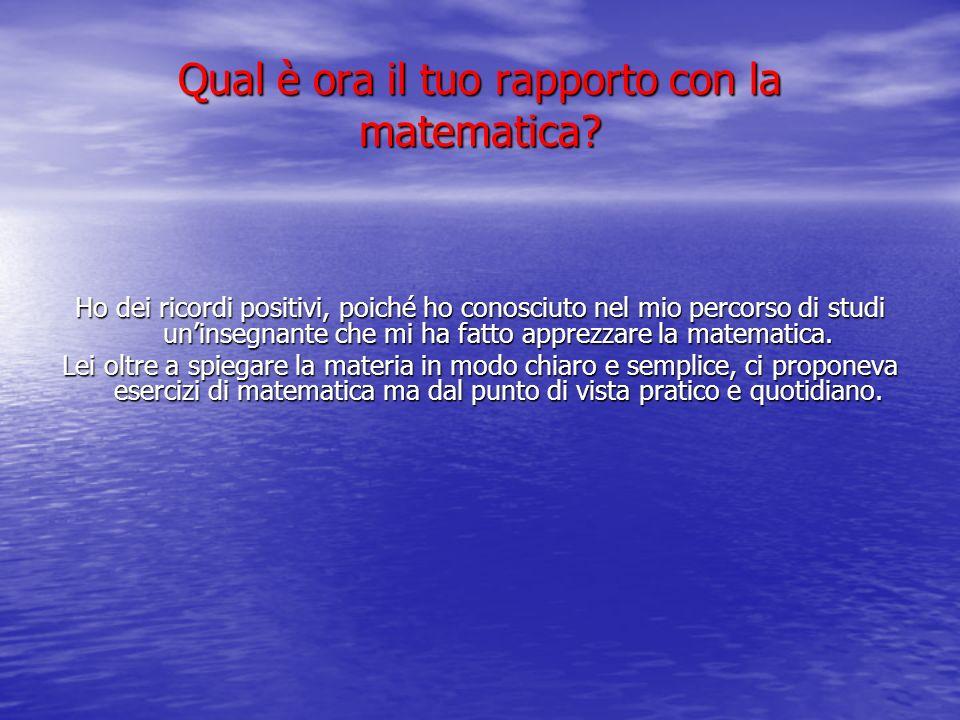 Qual è ora il tuo rapporto con la matematica? Ho dei ricordi positivi, poiché ho conosciuto nel mio percorso di studi uninsegnante che mi ha fatto app