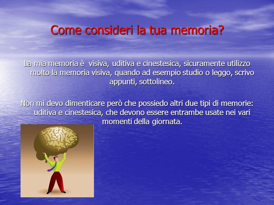 Come consideri la tua memoria? La mia memoria è visiva, uditiva e cinestesica, sicuramente utilizzo molto la memoria visiva, quando ad esempio studio