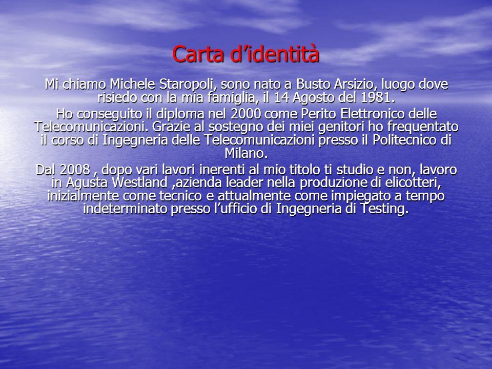 Carta didentità Mi chiamo Michele Staropoli, sono nato a Busto Arsizio, luogo dove risiedo con la mia famiglia, il 14 Agosto del 1981. Ho conseguito i