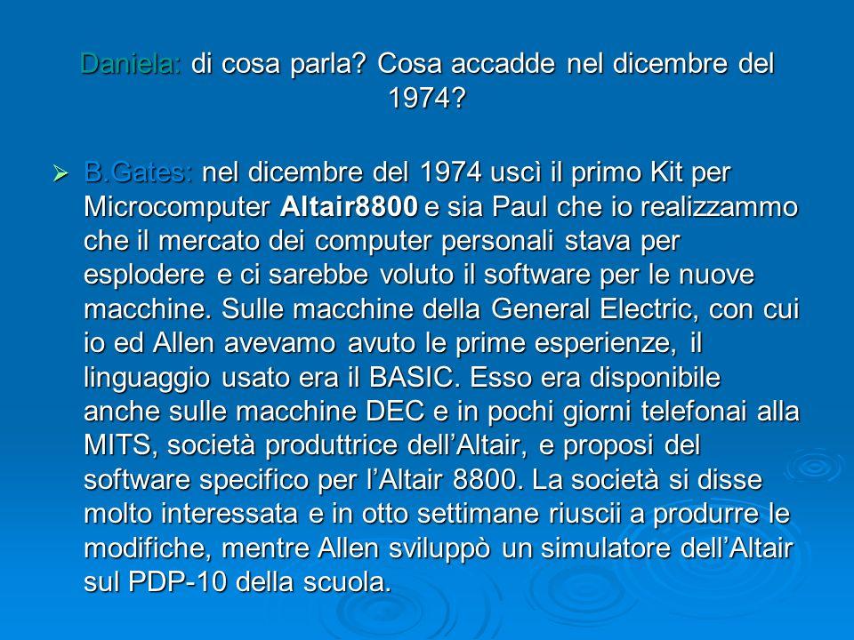 Daniela: di cosa parla? Cosa accadde nel dicembre del 1974? B.Gates: nel dicembre del 1974 uscì il primo Kit per Microcomputer Altair8800 e sia Paul c