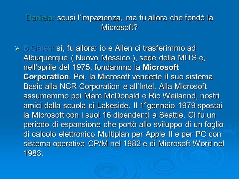 Daniela: scusi limpazienza, ma fu allora che fondò la Microsoft? B.Gates: sì, fu allora: io e Allen ci trasferimmo ad Albuquerque ( Nuovo Messico ), s