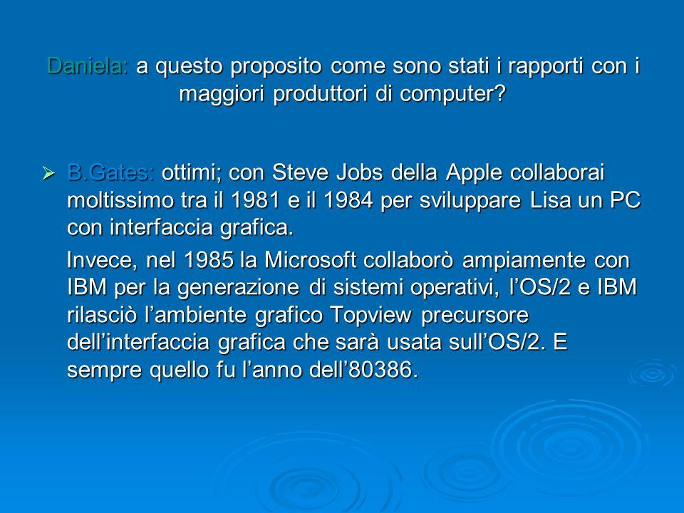 Daniela: a questo proposito come sono stati i rapporti con i maggiori produttori di computer? B.Gates: ottimi; con Steve Jobs della Apple collaborai m