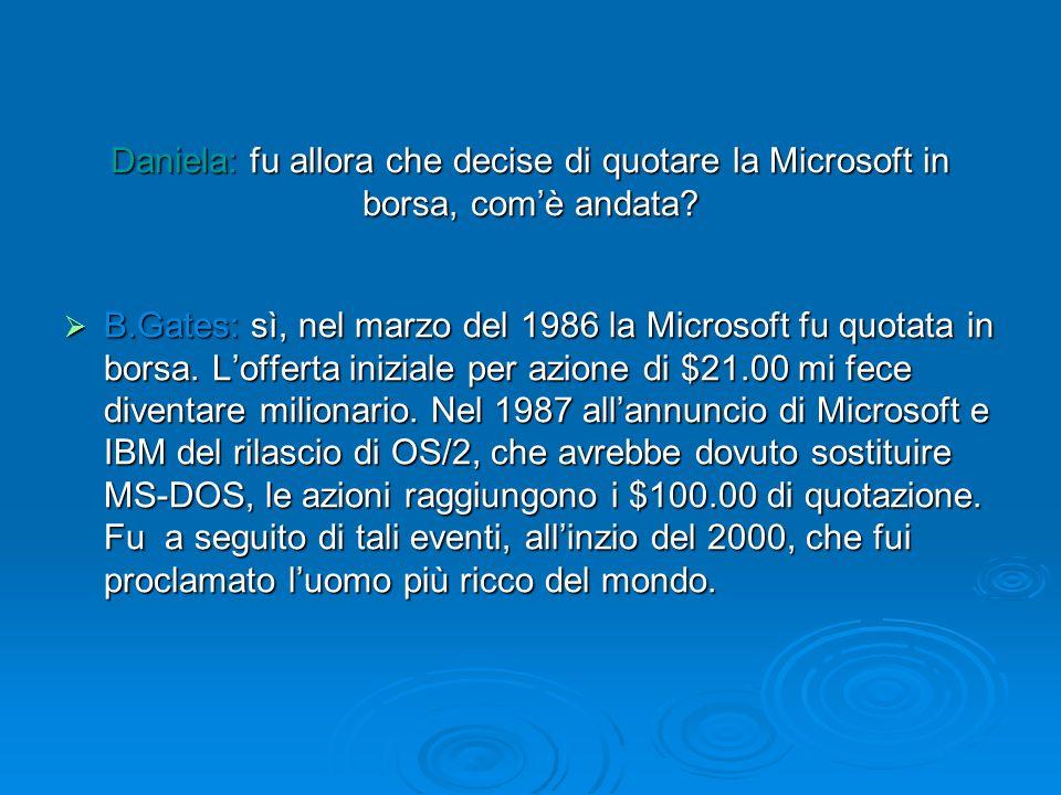 Daniela: fu allora che decise di quotare la Microsoft in borsa, comè andata? B.Gates: sì, nel marzo del 1986 la Microsoft fu quotata in borsa. Loffert