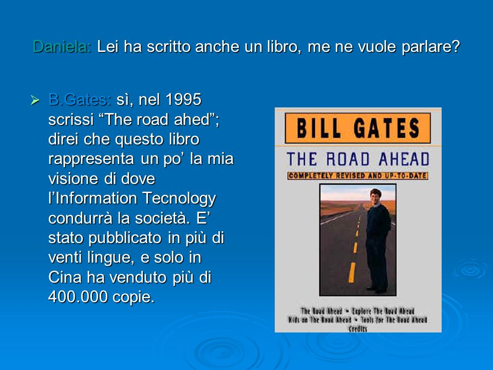 Daniela: Lei ha scritto anche un libro, me ne vuole parlare? B.Gates: sì, nel 1995 scrissi The road ahed; direi che questo libro rappresenta un po la