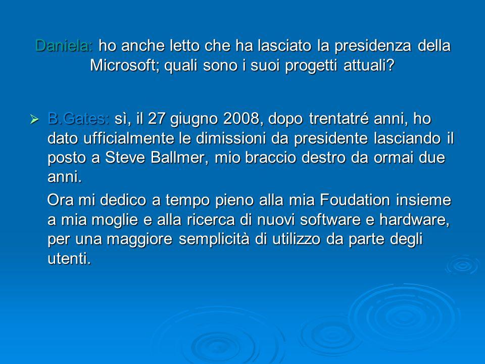 Daniela: ho anche letto che ha lasciato la presidenza della Microsoft; quali sono i suoi progetti attuali? B.Gates: sì, il 27 giugno 2008, dopo trenta