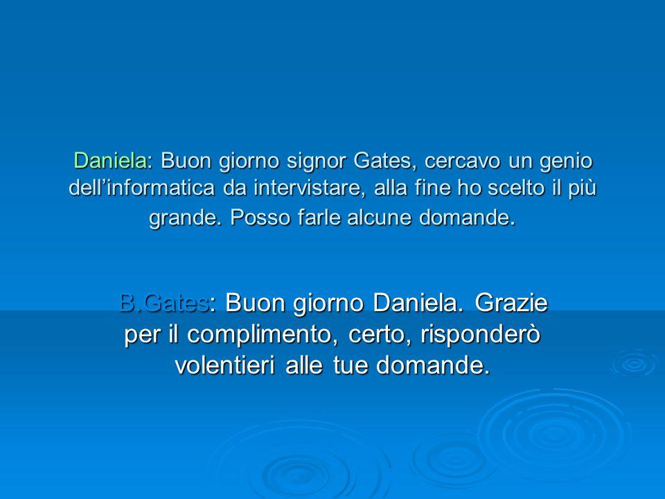 Daniela: Buon giorno signor Gates, cercavo un genio dellinformatica da intervistare, alla fine ho scelto il più grande. Posso farle alcune domande. B.