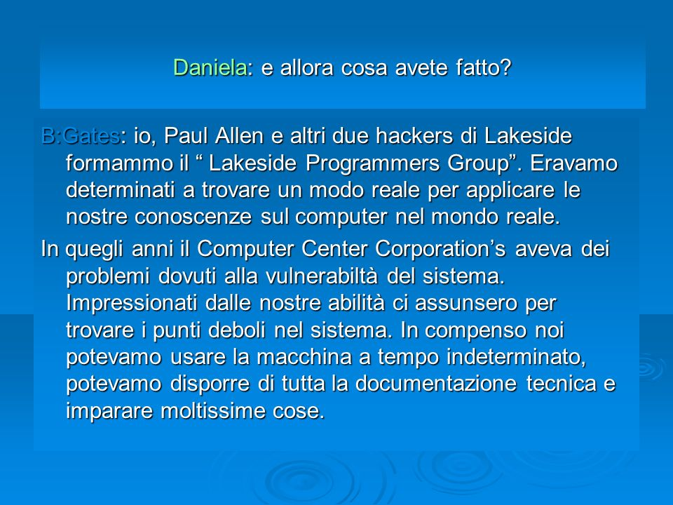 Daniela: e allora cosa avete fatto? B:Gates: io, Paul Allen e altri due hackers di Lakeside formammo il Lakeside Programmers Group. Eravamo determinat
