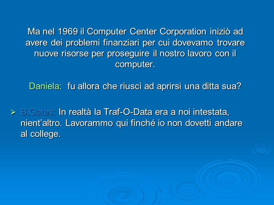 Ma nel 1969 il Computer Center Corporation iniziò ad avere dei problemi finanziari per cui dovevamo trovare nuove risorse per proseguire il nostro lav