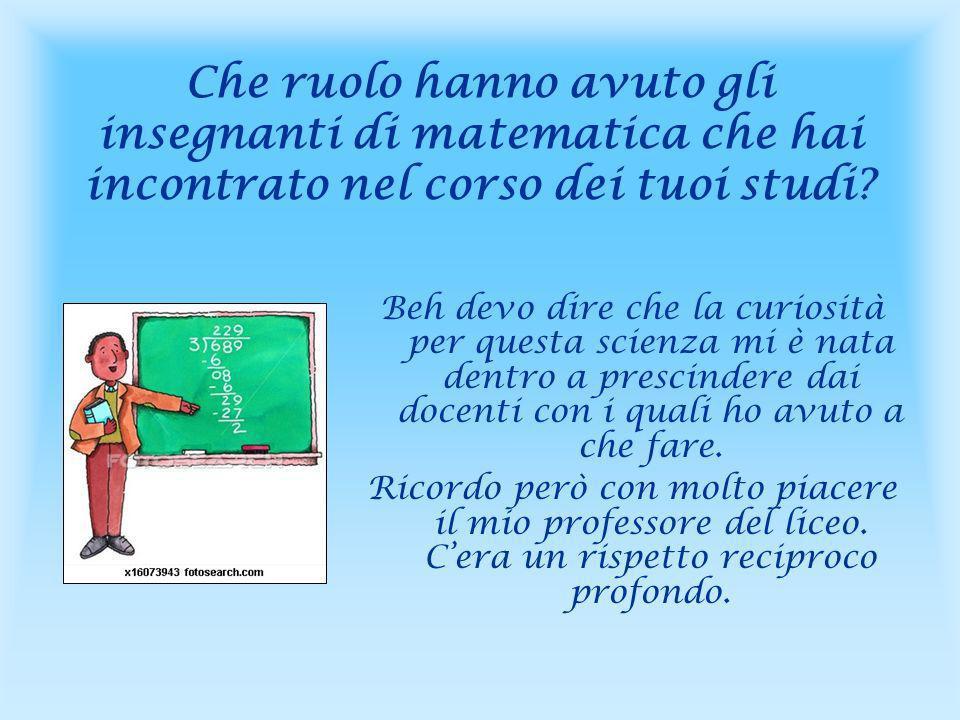 Che ruolo hanno avuto gli insegnanti di matematica che hai incontrato nel corso dei tuoi studi.