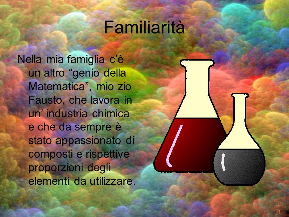 Familiarità Nella mia famiglia cè un altro genio della Matematica, mio zio Fausto, che lavora in un industria chimica e che da sempre è stato appassio