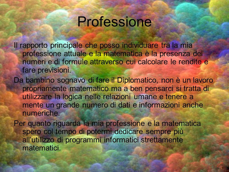 Professione Il rapporto principale che posso individuare tra la mia professione attuale e la matematica è la presenza dei numeri e di formule attraver