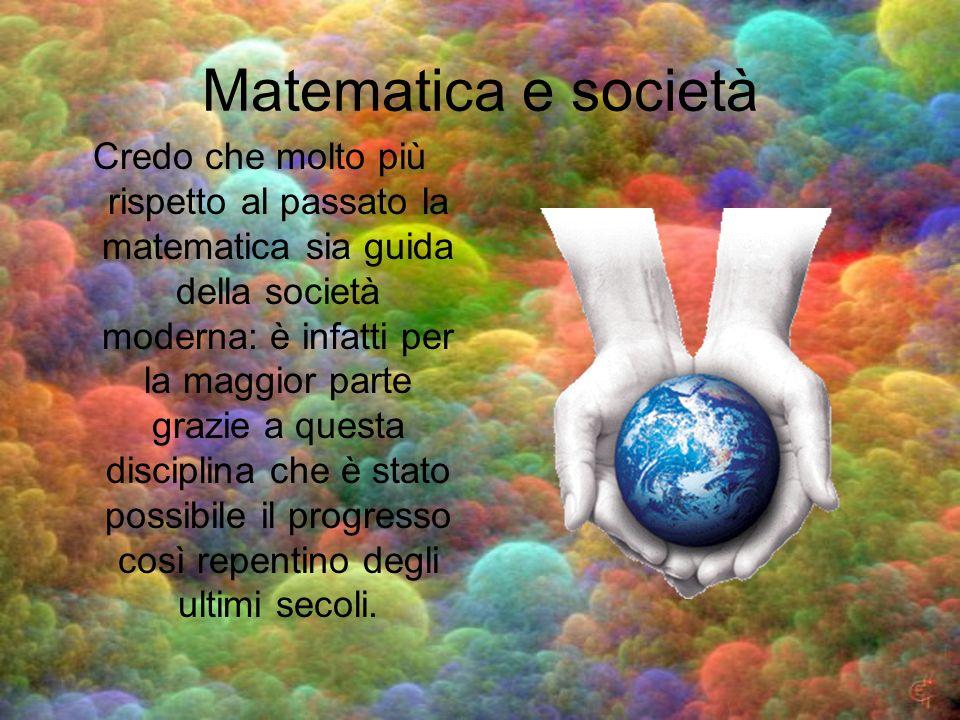 Matematica e società Credo che molto più rispetto al passato la matematica sia guida della società moderna: è infatti per la maggior parte grazie a qu