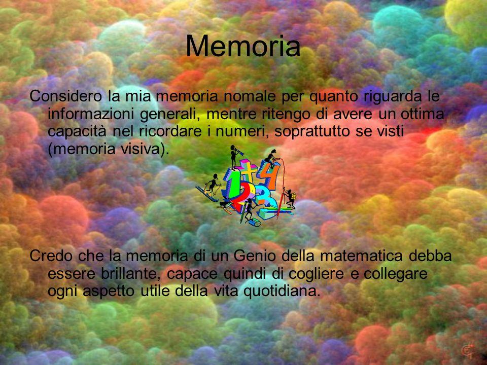 Memoria Considero la mia memoria nomale per quanto riguarda le informazioni generali, mentre ritengo di avere un ottima capacità nel ricordare i numer